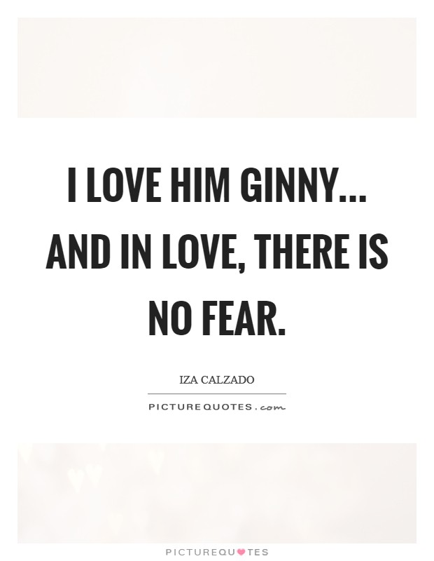 I love him Ginny... and in love, there is no fear Picture Quote #1