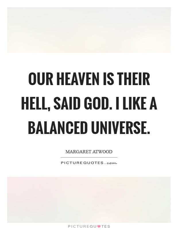 Our heaven is their hell, said God. I like a balanced universe Picture Quote #1