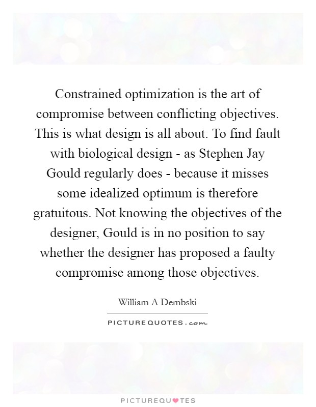 Constrained optimization is the art of compromise between conflicting objectives. This is what design is all about. To find fault with biological design - as Stephen Jay Gould regularly does - because it misses some idealized optimum is therefore gratuitous. Not knowing the objectives of the designer, Gould is in no position to say whether the designer has proposed a faulty compromise among those objectives Picture Quote #1