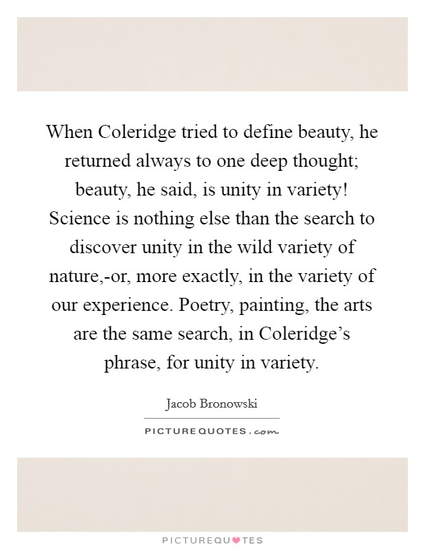 When Coleridge tried to define beauty, he returned always to one deep thought; beauty, he said, is unity in variety! Science is nothing else than the search to discover unity in the wild variety of nature,-or, more exactly, in the variety of our experience. Poetry, painting, the arts are the same search, in Coleridge's phrase, for unity in variety Picture Quote #1