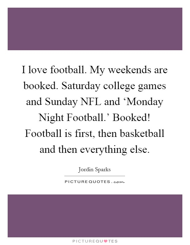 I love football. My weekends are booked. Saturday college games and Sunday NFL and 'Monday Night Football.' Booked! Football is first, then basketball and then everything else Picture Quote #1