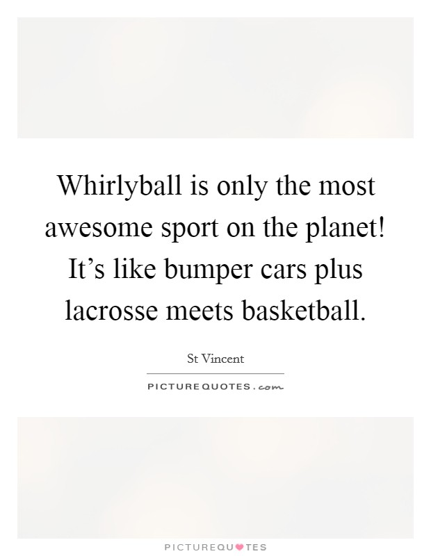 Whirlyball is only the most awesome sport on the planet! It's like bumper cars plus lacrosse meets basketball Picture Quote #1