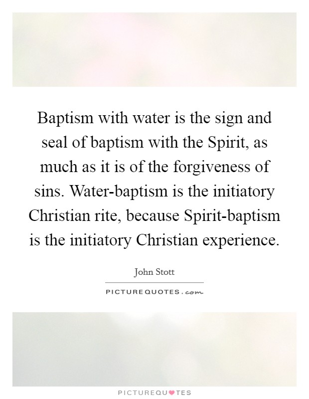 Baptism with water is the sign and seal of baptism with the Spirit, as much as it is of the forgiveness of sins. Water-baptism is the initiatory Christian rite, because Spirit-baptism is the initiatory Christian experience Picture Quote #1