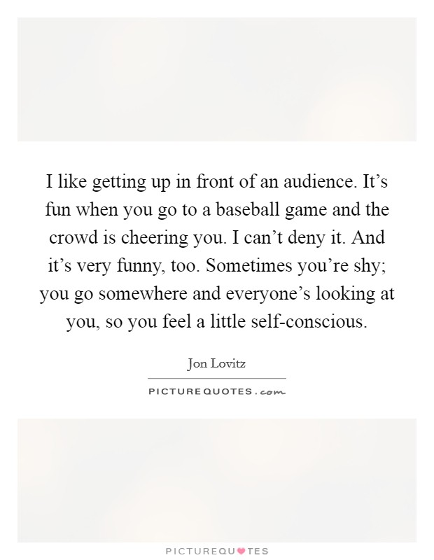 I like getting up in front of an audience. It's fun when you go to a baseball game and the crowd is cheering you. I can't deny it. And it's very funny, too. Sometimes you're shy; you go somewhere and everyone's looking at you, so you feel a little self-conscious Picture Quote #1