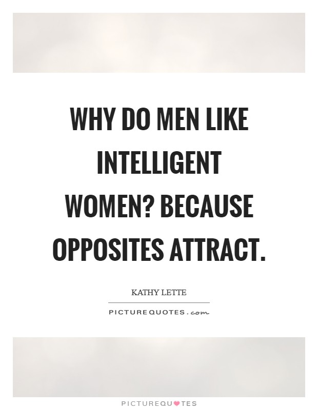 Why do men like intelligent women? Because opposites attract Picture Quote #1