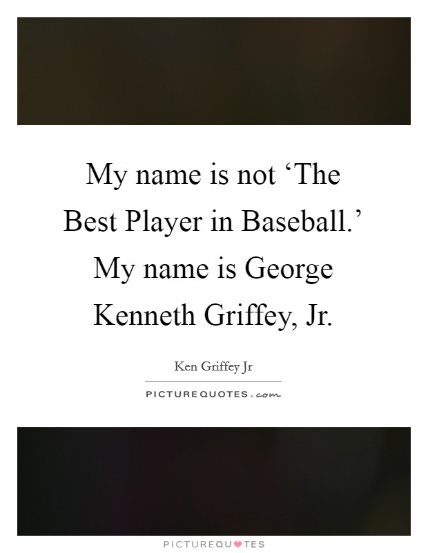 My name is not 'The Best Player in Baseball.' My name is George Kenneth Griffey, Jr Picture Quote #1