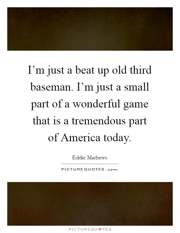 I'm just a beat up old third baseman. I'm just a small part of a wonderful game that is a tremendous part of America today Picture Quote #1