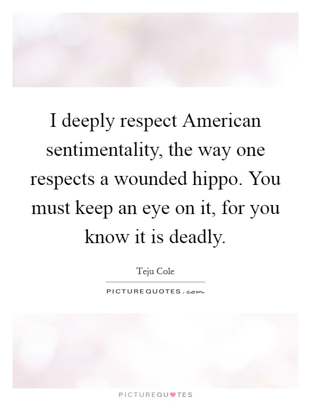 I deeply respect American sentimentality, the way one respects a wounded hippo. You must keep an eye on it, for you know it is deadly Picture Quote #1