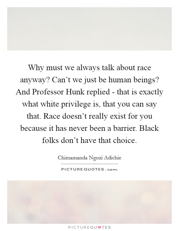 Why must we always talk about race anyway? Can't we just be human beings? And Professor Hunk replied - that is exactly what white privilege is, that you can say that. Race doesn't really exist for you because it has never been a barrier. Black folks don't have that choice Picture Quote #1