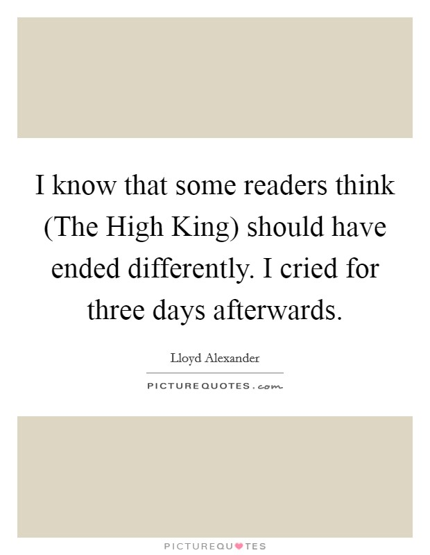 I know that some readers think (The High King) should have ended differently. I cried for three days afterwards Picture Quote #1