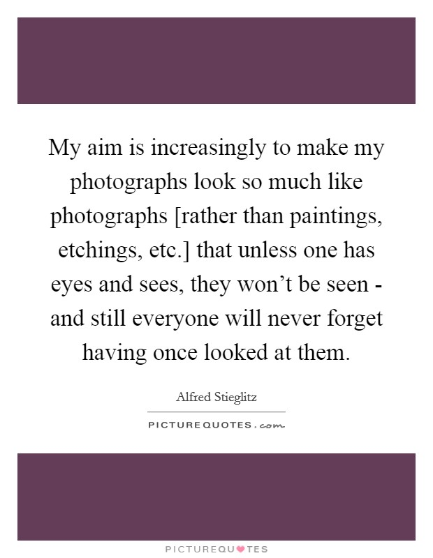 My aim is increasingly to make my photographs look so much like photographs [rather than paintings, etchings, etc.] that unless one has eyes and sees, they won't be seen - and still everyone will never forget having once looked at them Picture Quote #1