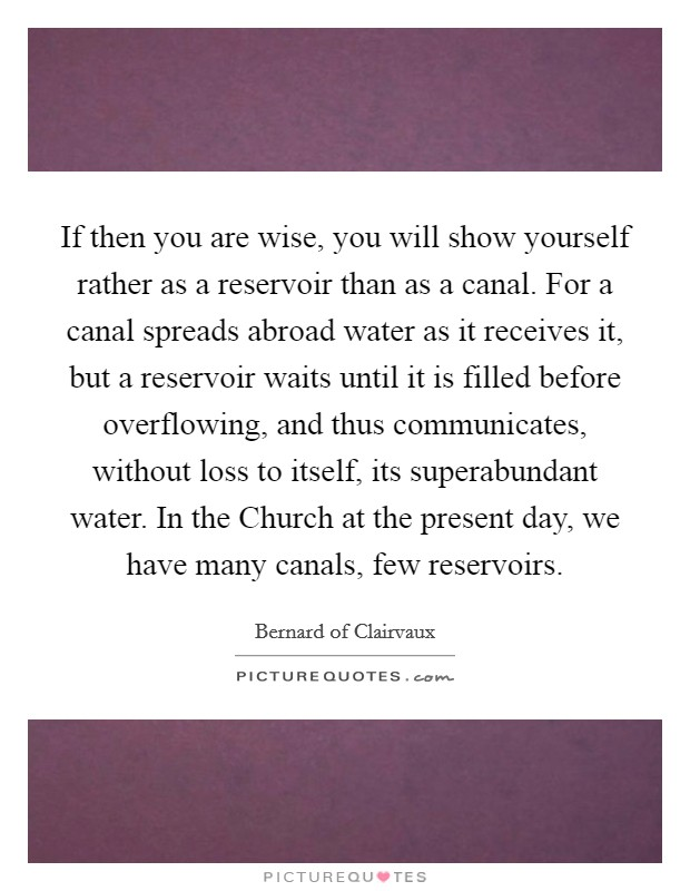 If then you are wise, you will show yourself rather as a reservoir than as a canal. For a canal spreads abroad water as it receives it, but a reservoir waits until it is filled before overflowing, and thus communicates, without loss to itself, its superabundant water. In the Church at the present day, we have many canals, few reservoirs Picture Quote #1