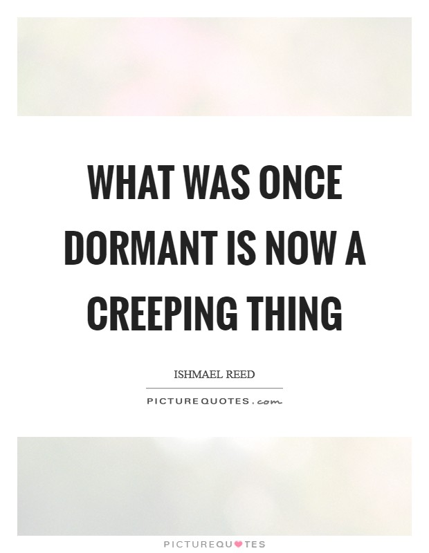 What was once dormant is now a Creeping Thing Picture Quote #1