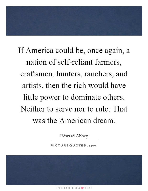 If America could be, once again, a nation of self-reliant farmers, craftsmen, hunters, ranchers, and artists, then the rich would have little power to dominate others. Neither to serve nor to rule: That was the American dream Picture Quote #1