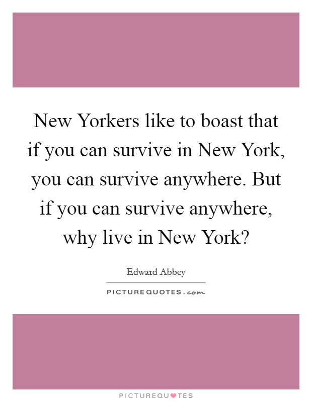 New Yorkers like to boast that if you can survive in New York, you can survive anywhere. But if you can survive anywhere, why live in New York? Picture Quote #1