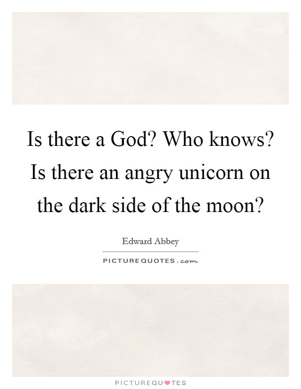 Is there a God? Who knows? Is there an angry unicorn on the dark side of the moon? Picture Quote #1