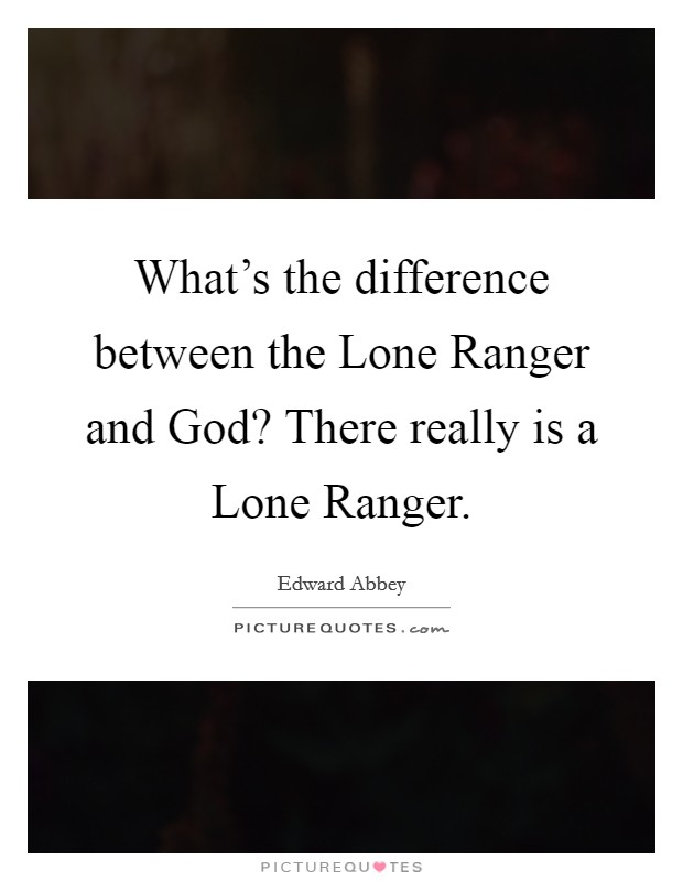 What's the difference between the Lone Ranger and God? There really is a Lone Ranger Picture Quote #1