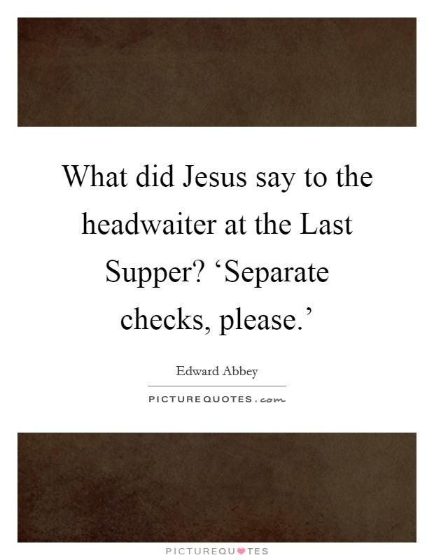 What did Jesus say to the headwaiter at the Last Supper? 'Separate checks, please.' Picture Quote #1