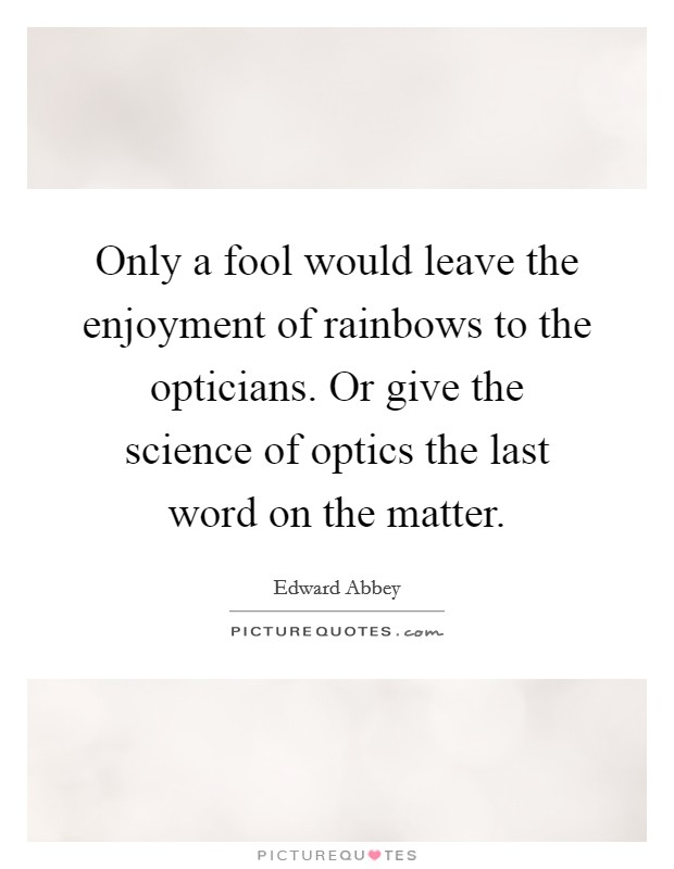 Only a fool would leave the enjoyment of rainbows to the opticians. Or give the science of optics the last word on the matter Picture Quote #1