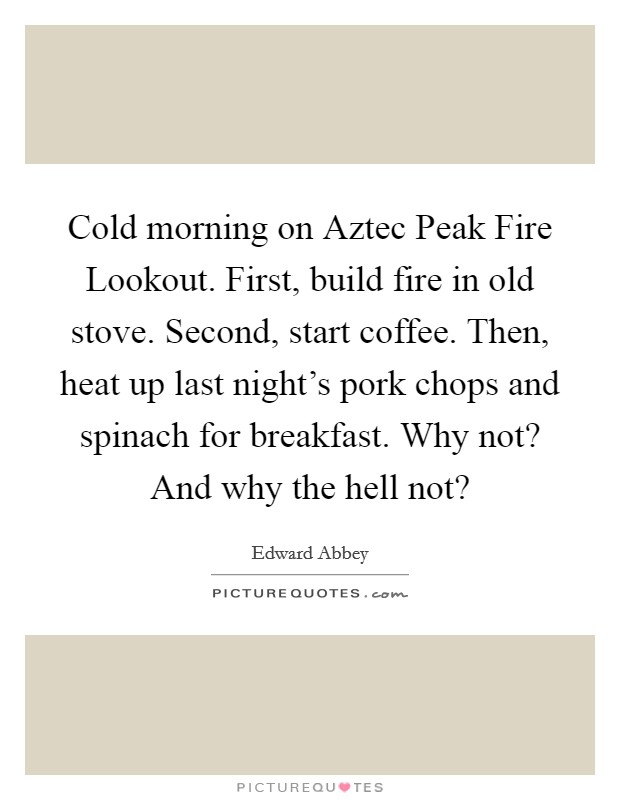 Cold morning on Aztec Peak Fire Lookout. First, build fire in old stove. Second, start coffee. Then, heat up last night's pork chops and spinach for breakfast. Why not? And why the hell not? Picture Quote #1