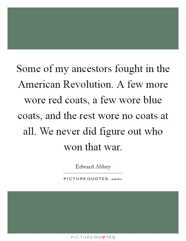 Some of my ancestors fought in the American Revolution. A few more wore red coats, a few wore blue coats, and the rest wore no coats at all. We never did figure out who won that war Picture Quote #1