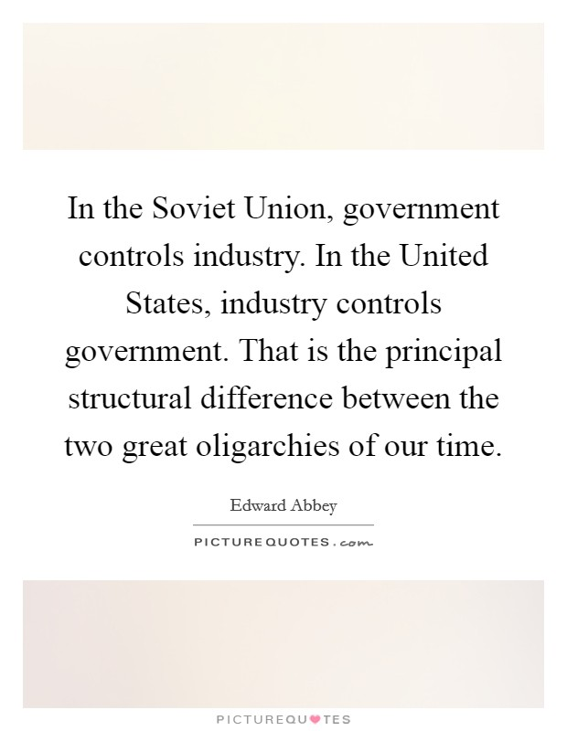 In the Soviet Union, government controls industry. In the United States, industry controls government. That is the principal structural difference between the two great oligarchies of our time Picture Quote #1