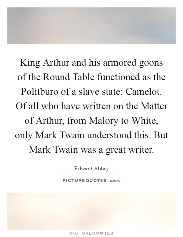 King Arthur and his armored goons of the Round Table functioned as the Politburo of a slave state: Camelot. Of all who have written on the Matter of Arthur, from Malory to White, only Mark Twain understood this. But Mark Twain was a great writer Picture Quote #1
