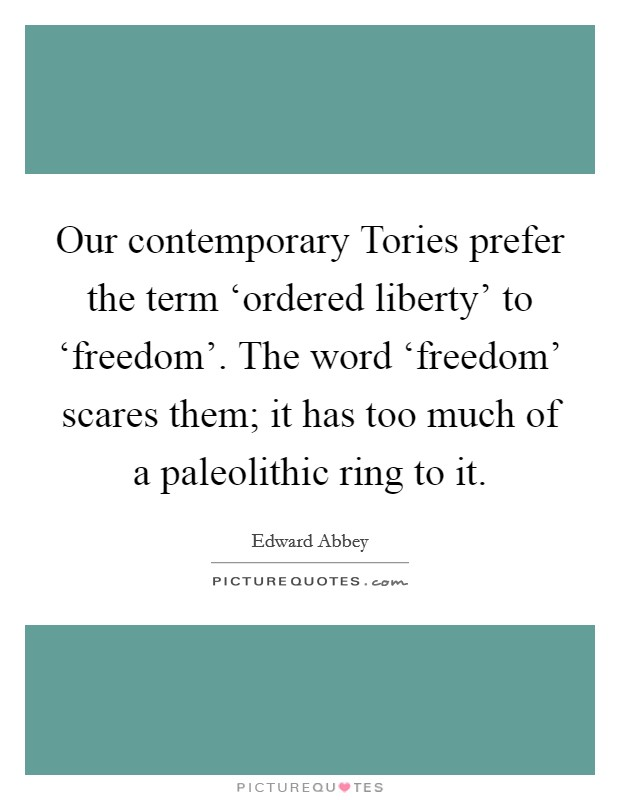 Our contemporary Tories prefer the term 'ordered liberty' to 'freedom'. The word 'freedom' scares them; it has too much of a paleolithic ring to it Picture Quote #1