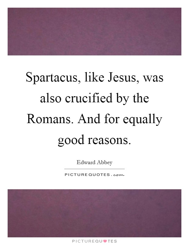 Spartacus, like Jesus, was also crucified by the Romans. And for equally good reasons Picture Quote #1