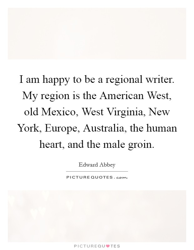 I am happy to be a regional writer. My region is the American West, old Mexico, West Virginia, New York, Europe, Australia, the human heart, and the male groin Picture Quote #1