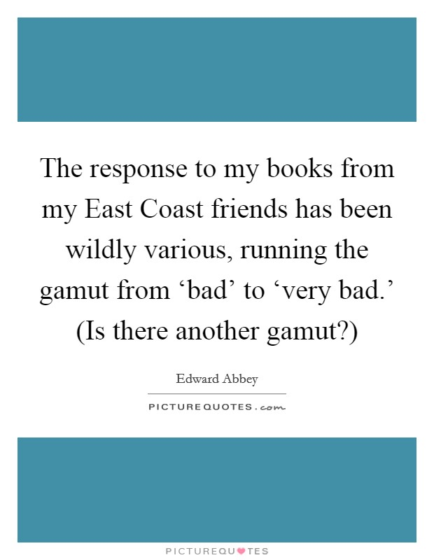 The response to my books from my East Coast friends has been wildly various, running the gamut from 'bad' to 'very bad.' (Is there another gamut?) Picture Quote #1