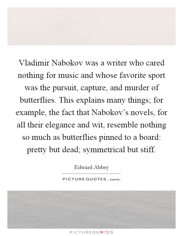 Vladimir Nabokov was a writer who cared nothing for music and whose favorite sport was the pursuit, capture, and murder of butterflies. This explains many things; for example, the fact that Nabokov's novels, for all their elegance and wit, resemble nothing so much as butterflies pinned to a board: pretty but dead; symmetrical but stiff Picture Quote #1