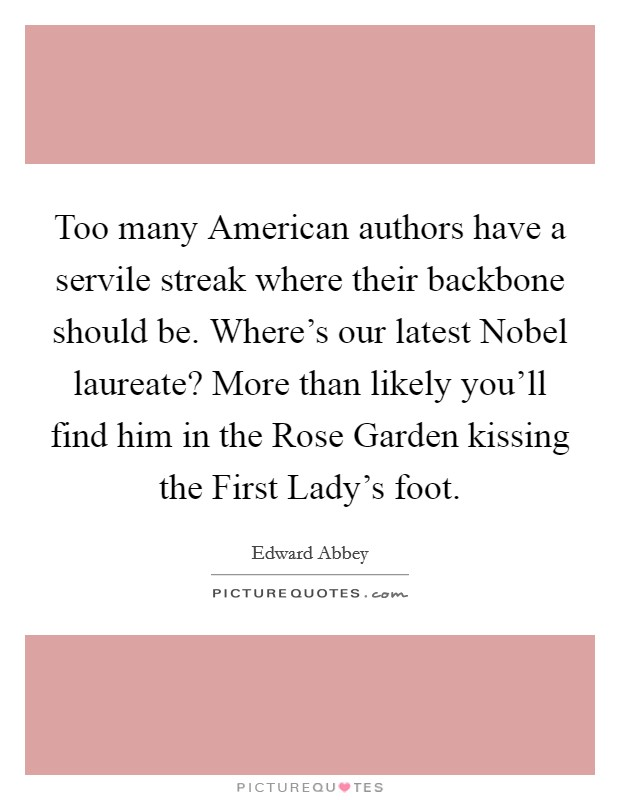 Too many American authors have a servile streak where their backbone should be. Where's our latest Nobel laureate? More than likely you'll find him in the Rose Garden kissing the First Lady's foot Picture Quote #1