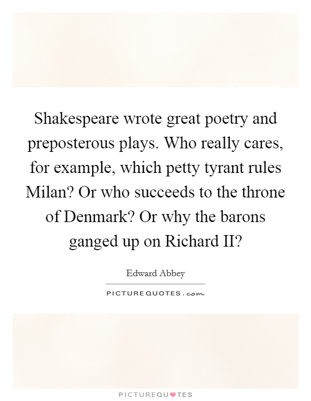 Shakespeare wrote great poetry and preposterous plays. Who really cares, for example, which petty tyrant rules Milan? Or who succeeds to the throne of Denmark? Or why the barons ganged up on Richard II? Picture Quote #1