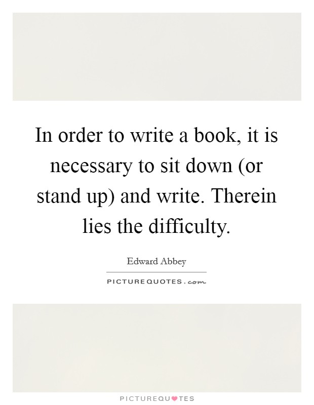 In order to write a book, it is necessary to sit down (or stand up) and write. Therein lies the difficulty Picture Quote #1