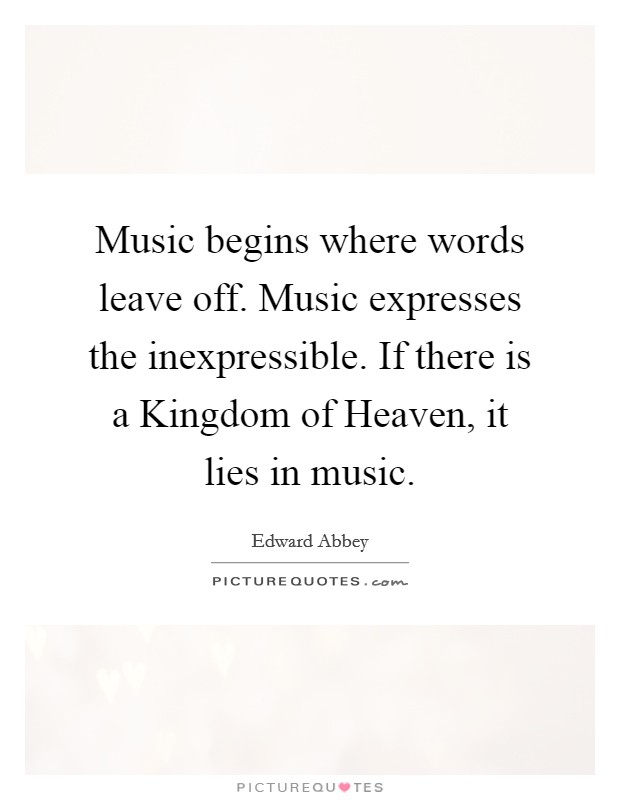 Music begins where words leave off. Music expresses the inexpressible. If there is a Kingdom of Heaven, it lies in music Picture Quote #1