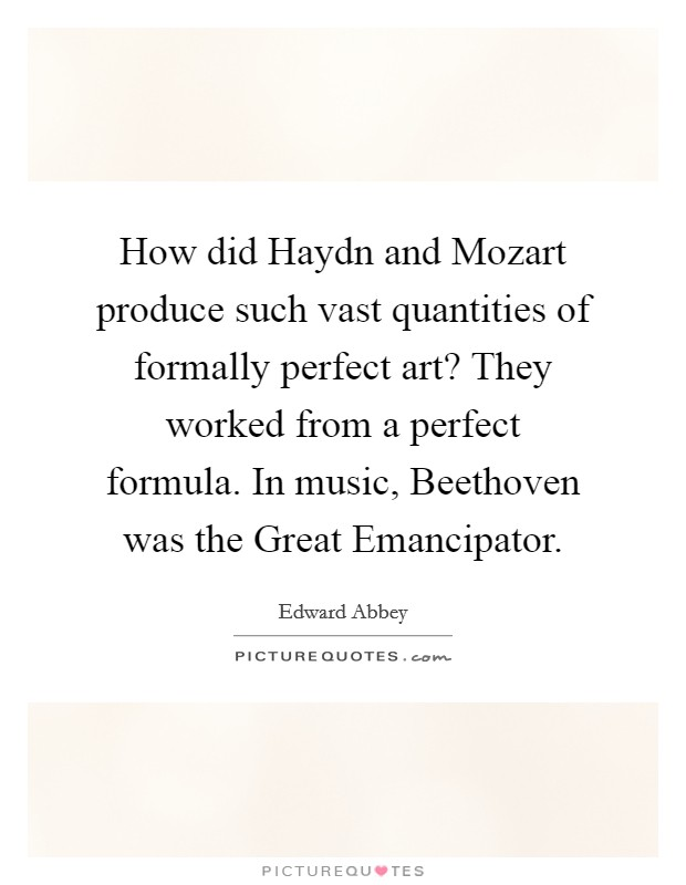 How did Haydn and Mozart produce such vast quantities of formally perfect art? They worked from a perfect formula. In music, Beethoven was the Great Emancipator Picture Quote #1