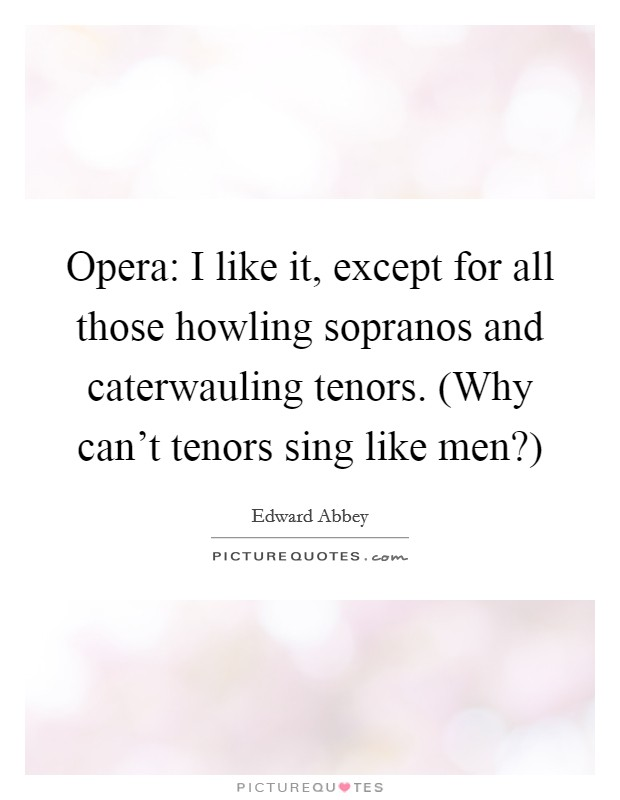 Opera: I like it, except for all those howling sopranos and caterwauling tenors. (Why can't tenors sing like men?) Picture Quote #1