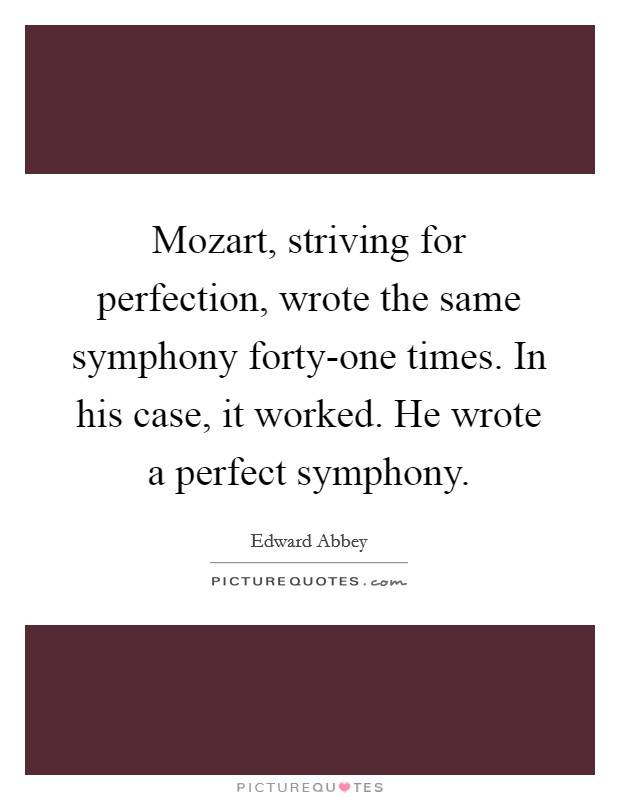 Mozart, striving for perfection, wrote the same symphony forty-one times. In his case, it worked. He wrote a perfect symphony Picture Quote #1