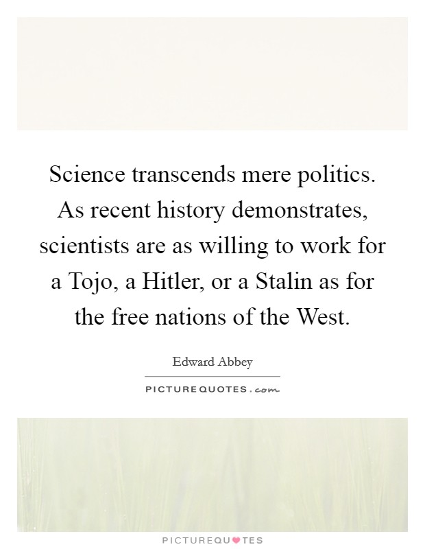 Science transcends mere politics. As recent history demonstrates, scientists are as willing to work for a Tojo, a Hitler, or a Stalin as for the free nations of the West Picture Quote #1