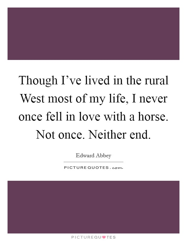 Though I've lived in the rural West most of my life, I never once fell in love with a horse. Not once. Neither end Picture Quote #1