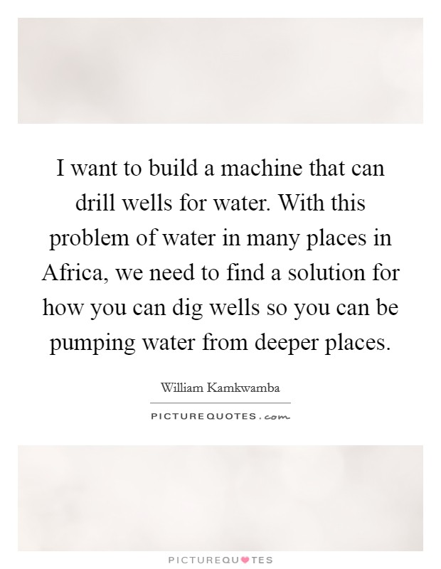 I want to build a machine that can drill wells for water. With this problem of water in many places in Africa, we need to find a solution for how you can dig wells so you can be pumping water from deeper places Picture Quote #1