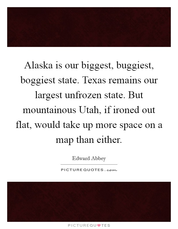 Alaska is our biggest, buggiest, boggiest state. Texas remains our largest unfrozen state. But mountainous Utah, if ironed out flat, would take up more space on a map than either Picture Quote #1