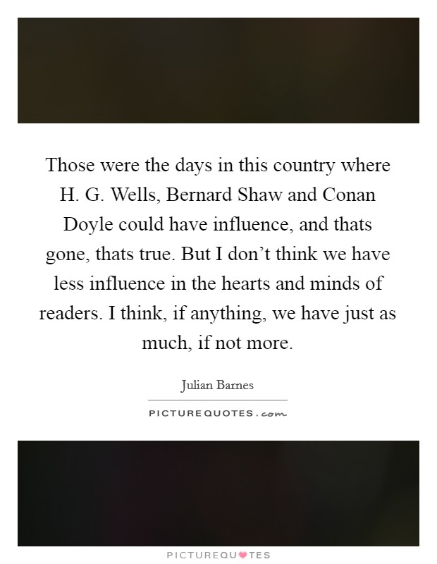 Those were the days in this country where H. G. Wells, Bernard Shaw and Conan Doyle could have influence, and thats gone, thats true. But I don't think we have less influence in the hearts and minds of readers. I think, if anything, we have just as much, if not more Picture Quote #1