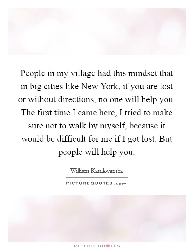People in my village had this mindset that in big cities like New York, if you are lost or without directions, no one will help you. The first time I came here, I tried to make sure not to walk by myself, because it would be difficult for me if I got lost. But people will help you Picture Quote #1