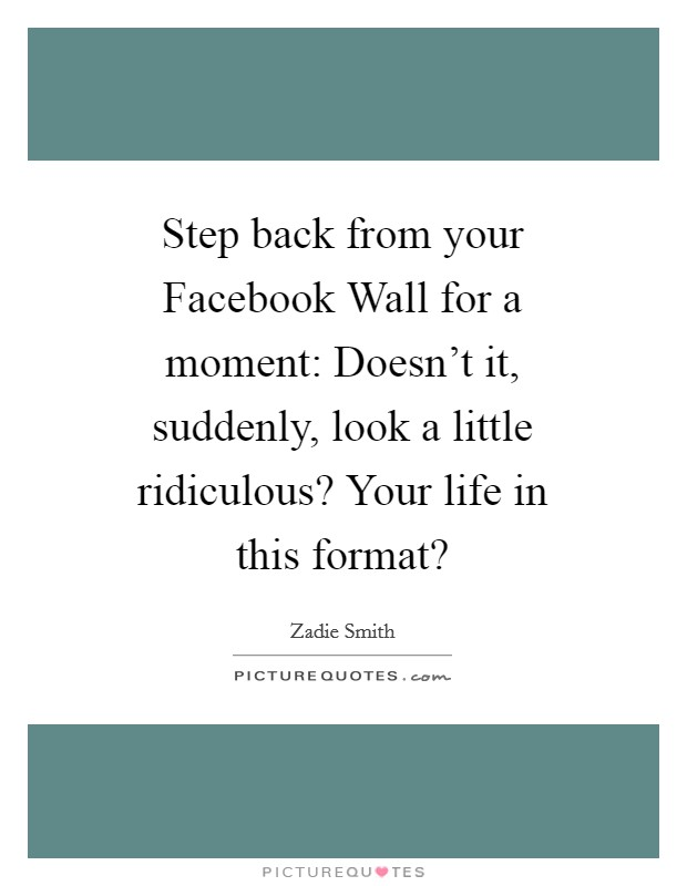 Step back from your Facebook Wall for a moment: Doesn't it, suddenly, look a little ridiculous? Your life in this format? Picture Quote #1