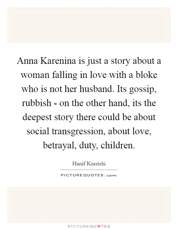 Anna Karenina is just a story about a woman falling in love with a bloke who is not her husband. Its gossip, rubbish - on the other hand, its the deepest story there could be about social transgression, about love, betrayal, duty, children Picture Quote #1