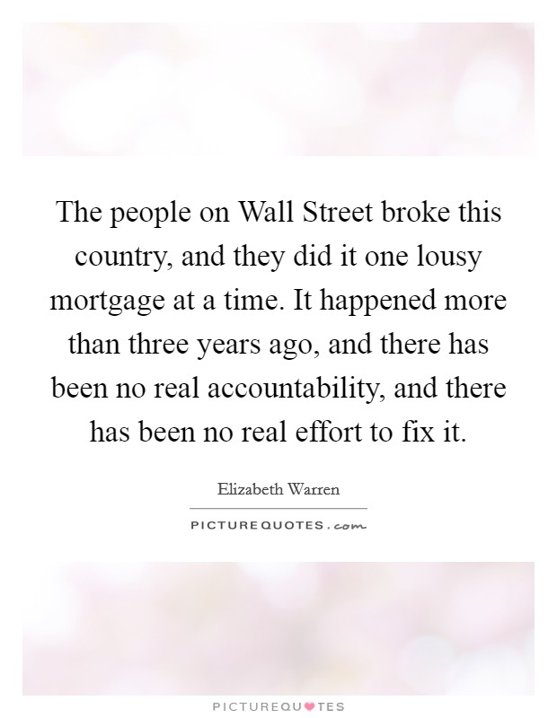 The people on Wall Street broke this country, and they did it one lousy mortgage at a time. It happened more than three years ago, and there has been no real accountability, and there has been no real effort to fix it Picture Quote #1