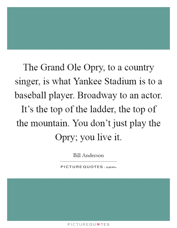 The Grand Ole Opry, to a country singer, is what Yankee Stadium is to a baseball player. Broadway to an actor. It's the top of the ladder, the top of the mountain. You don't just play the Opry; you live it Picture Quote #1