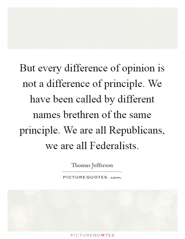 But every difference of opinion is not a difference of principle. We have been called by different names brethren of the same principle. We are all Republicans, we are all Federalists Picture Quote #1